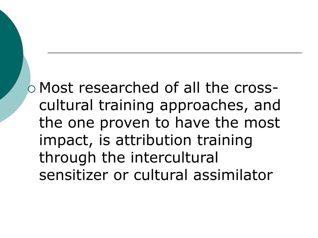 Most researched of all the cross-cultural training approaches, and the one proven to have the most impact, is attribution training through the intercultural sensitizer or cultural assimilator