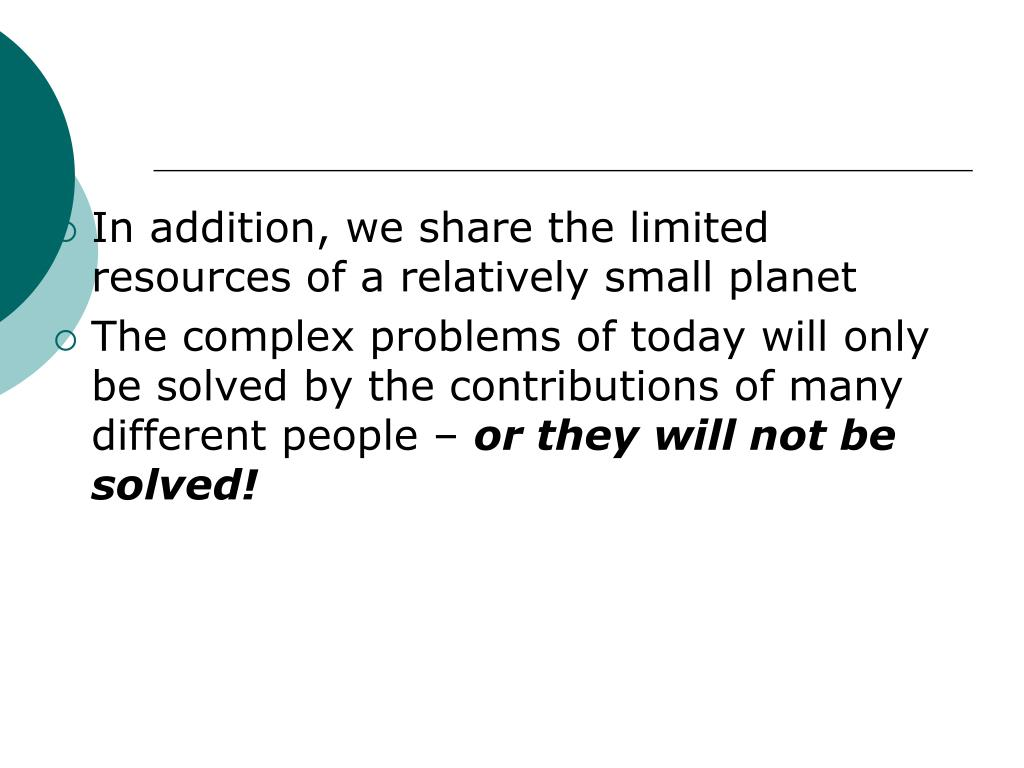 In addition, we share the limited resources of a relatively small planet