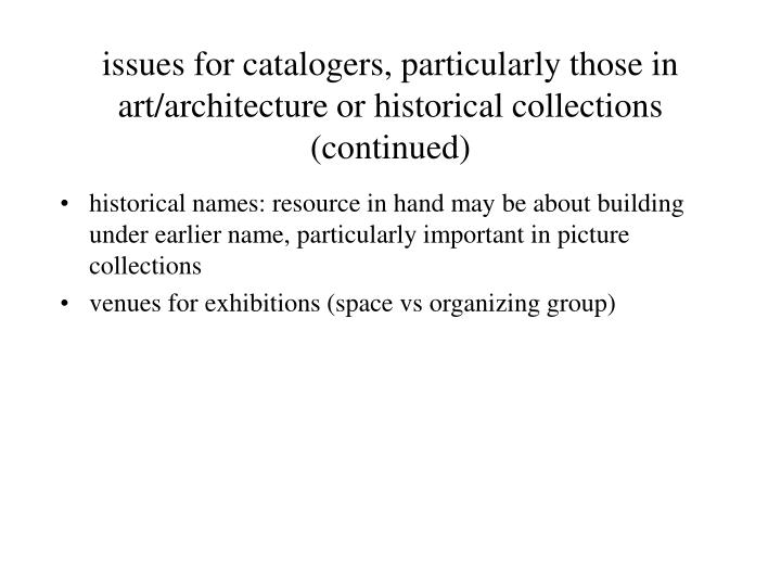 issues for catalogers, particularly those in art/architecture or historical collections