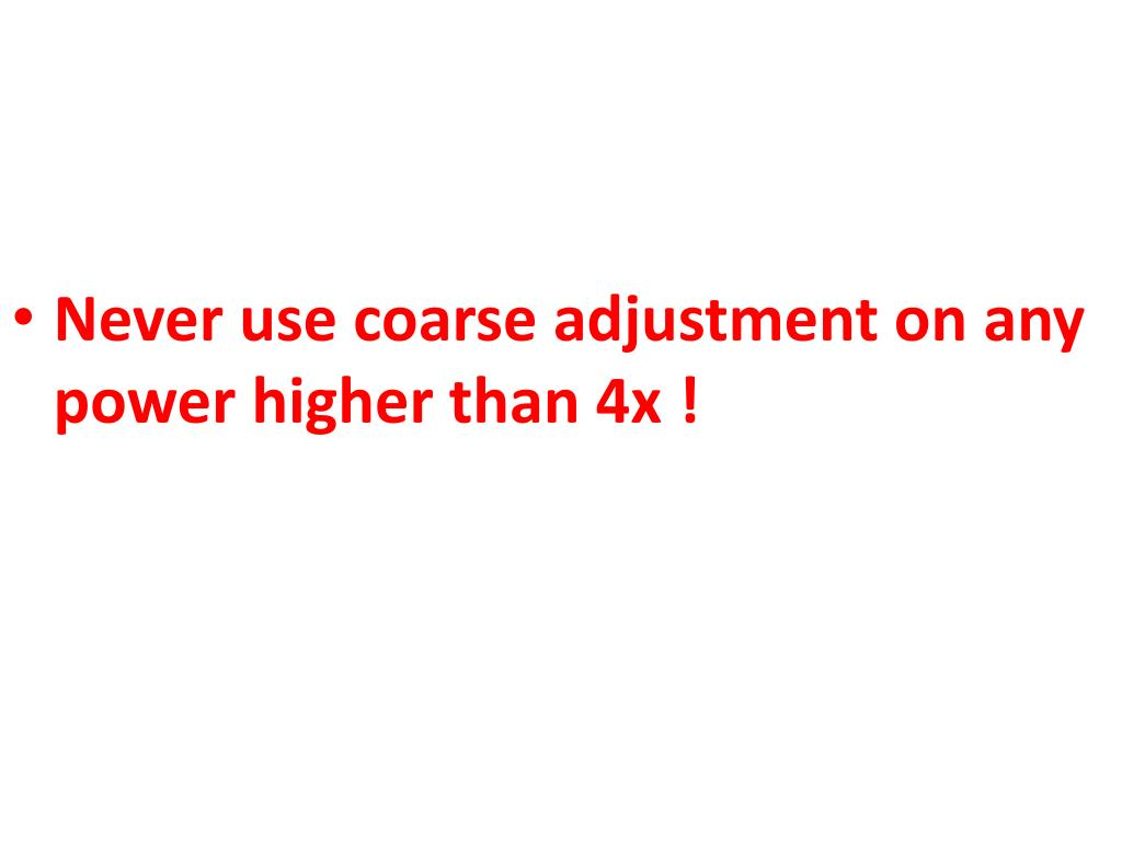 Never use coarse adjustment on any power higher than 4x !