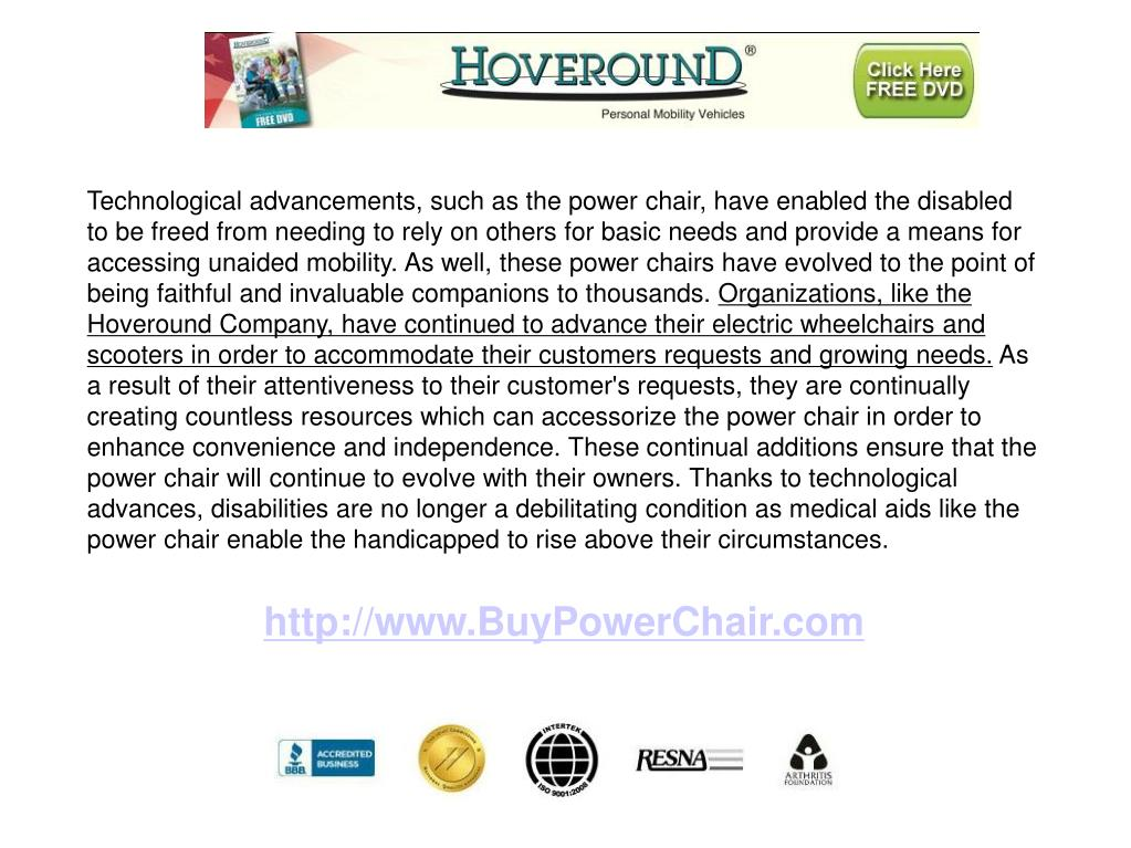 Technological advancements, such as the power chair, have enabled the disabled to be freed from needing to rely on others for basic needs and provide a means for accessing unaided mobility. As well, these power chairs have evolved to the point of being faithful and invaluable companions to thousands.