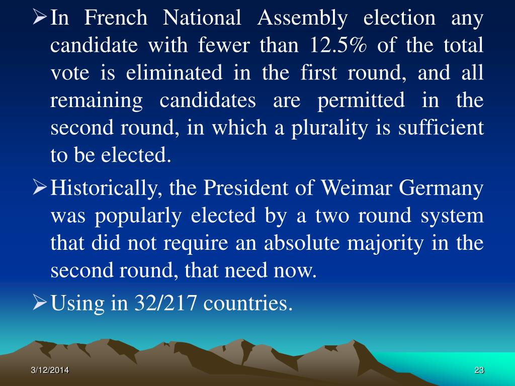 In French National Assembly election any candidate with fewer than 12.5% of the total vote is eliminated in the first round, and all remaining candidates are permitted in the second round, in which a plurality is sufficient to be elected.