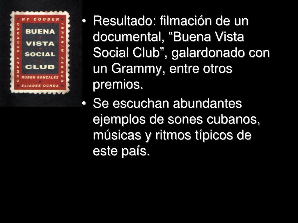 """Resultado: filmación de un documental, """"Buena Vista Social Club"""", galardonado con un Grammy, entre otros premios."""