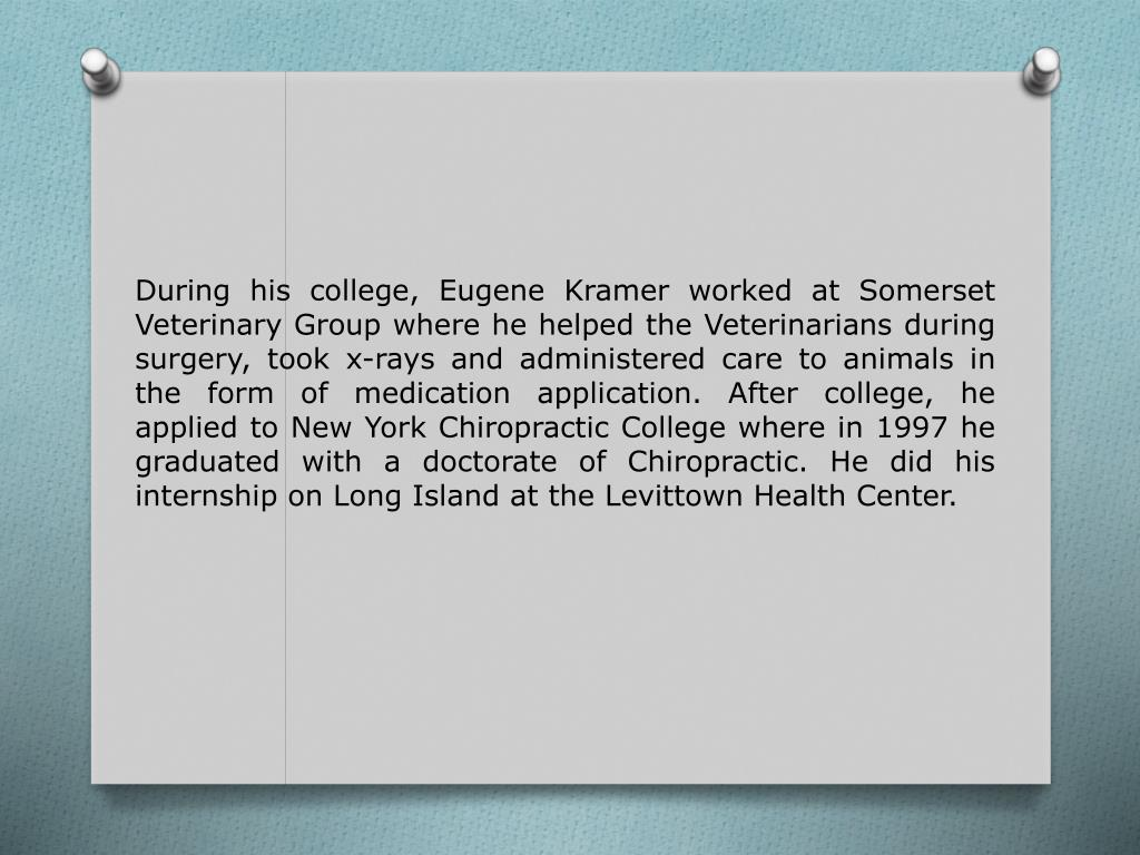 During his college, Eugene Kramer worked at Somerset Veterinary Group where he helped the Veterinarians during surgery, took x-rays and administered care to animals in the form of medication application. After college, he applied to New York Chiropractic College where in 1997 he graduated with a doctorate of Chiropractic. He did his internship on Long Island at the Levittown Health Center.
