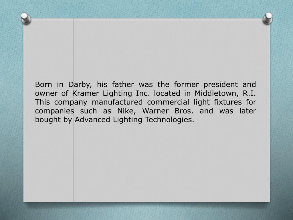 Born in Darby, his father was the former president and owner of Kramer Lighting Inc. located in Middletown, R.I. This company manufactured commercial light fixtures for companies such as Nike, Warner Bros. and was later bought by Advanced Lighting Technologies.