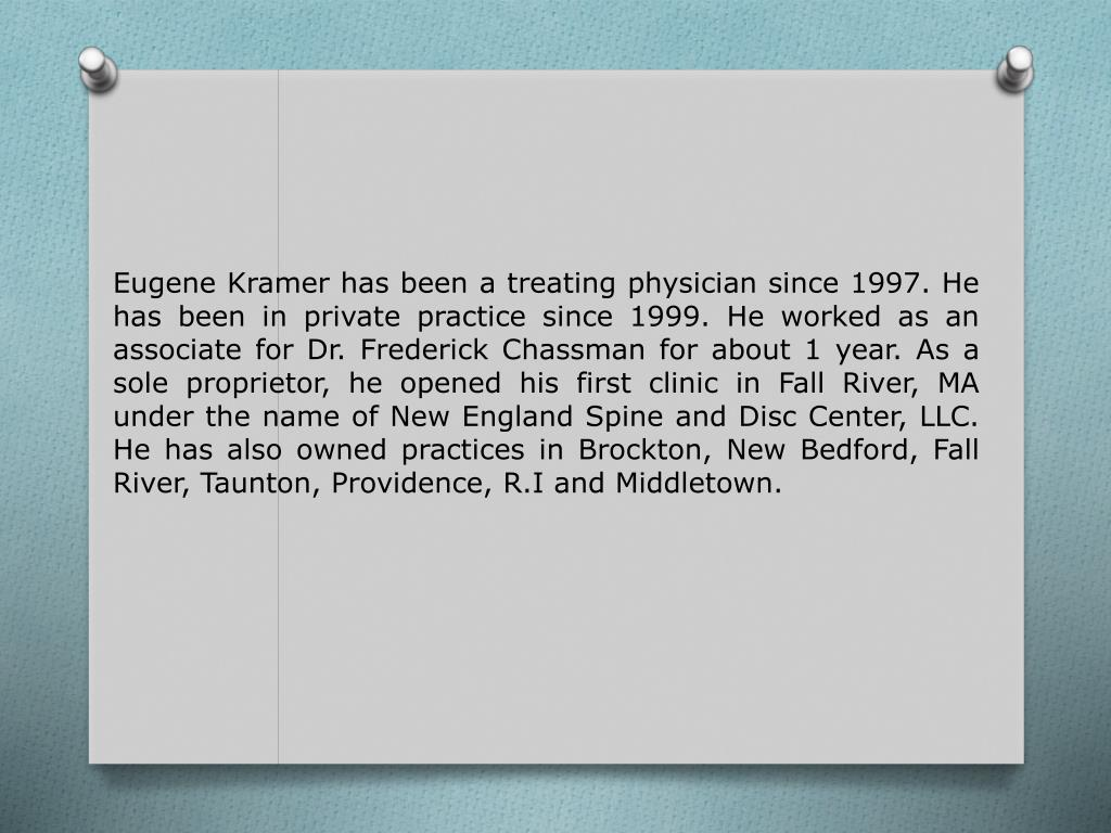 Eugene Kramer has been a treating physician since 1997. He has been in private practice since 1999. He worked as an associate for Dr. Frederick Chassman for about 1 year. As a sole proprietor, he opened his first clinic in Fall River, MA under the name of New England Spine and Disc Center, LLC. He has also owned practices in Brockton, New Bedford, Fall River, Taunton, Providence, R.I and Middletown.