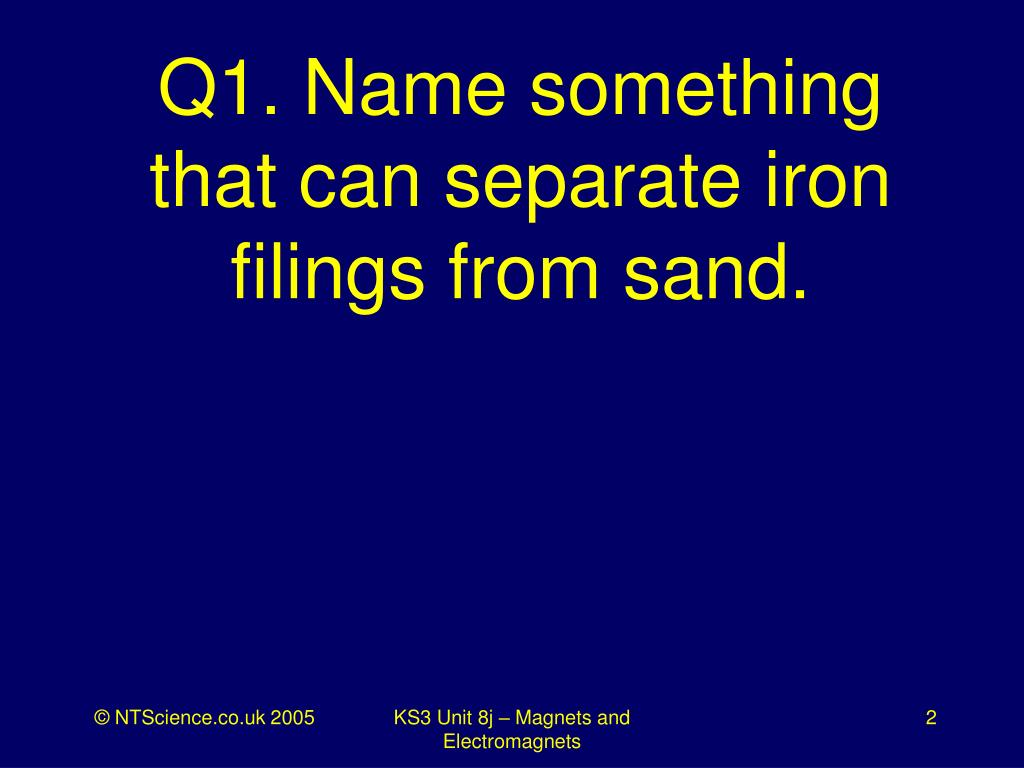 Q1. Name something that can separate iron filings from sand.