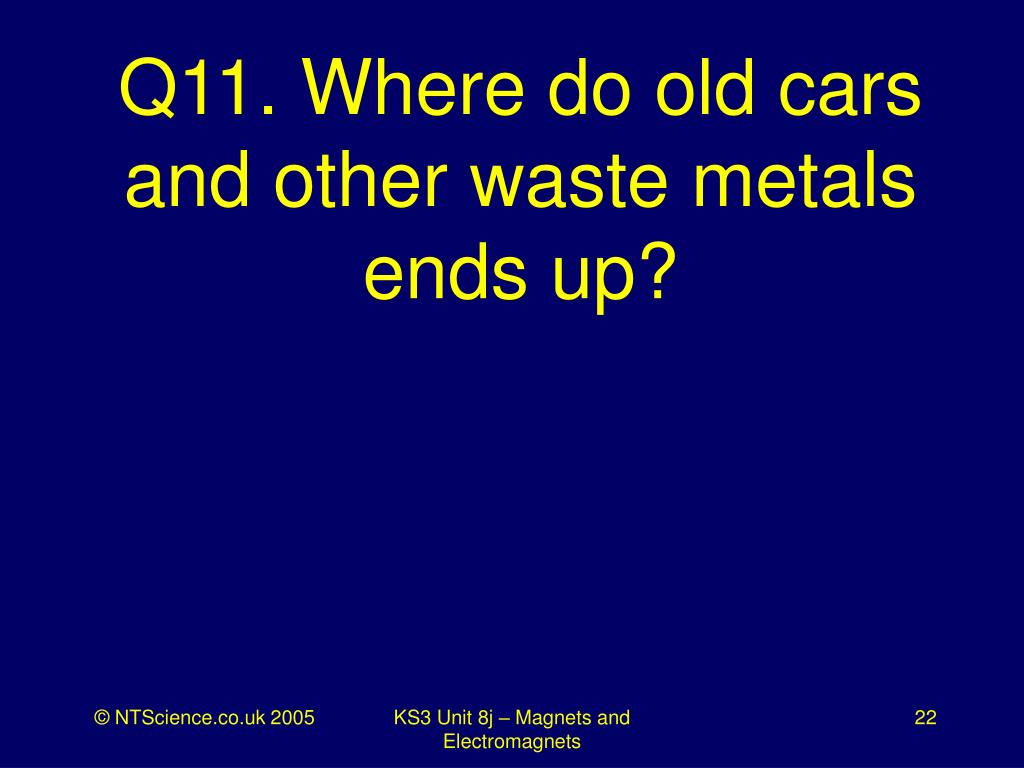 Q11. Where do old cars and other waste metals ends up?