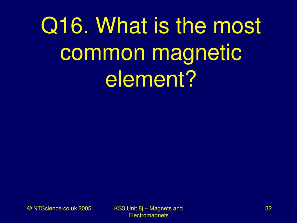 Q16. What is the most common magnetic element?
