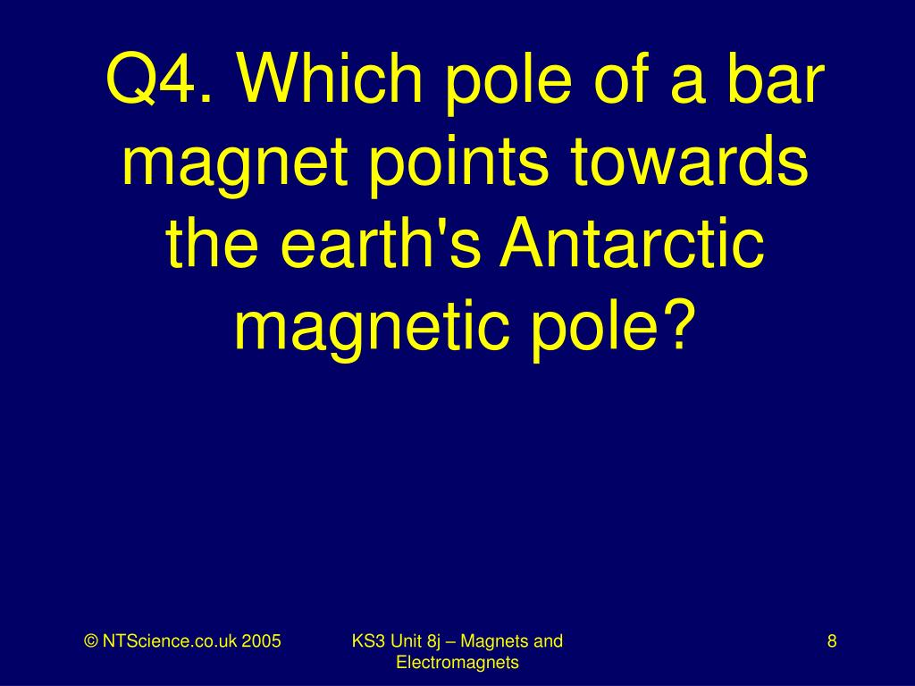 Q4. Which pole of a bar magnet points towards the earth's Antarctic magnetic pole?