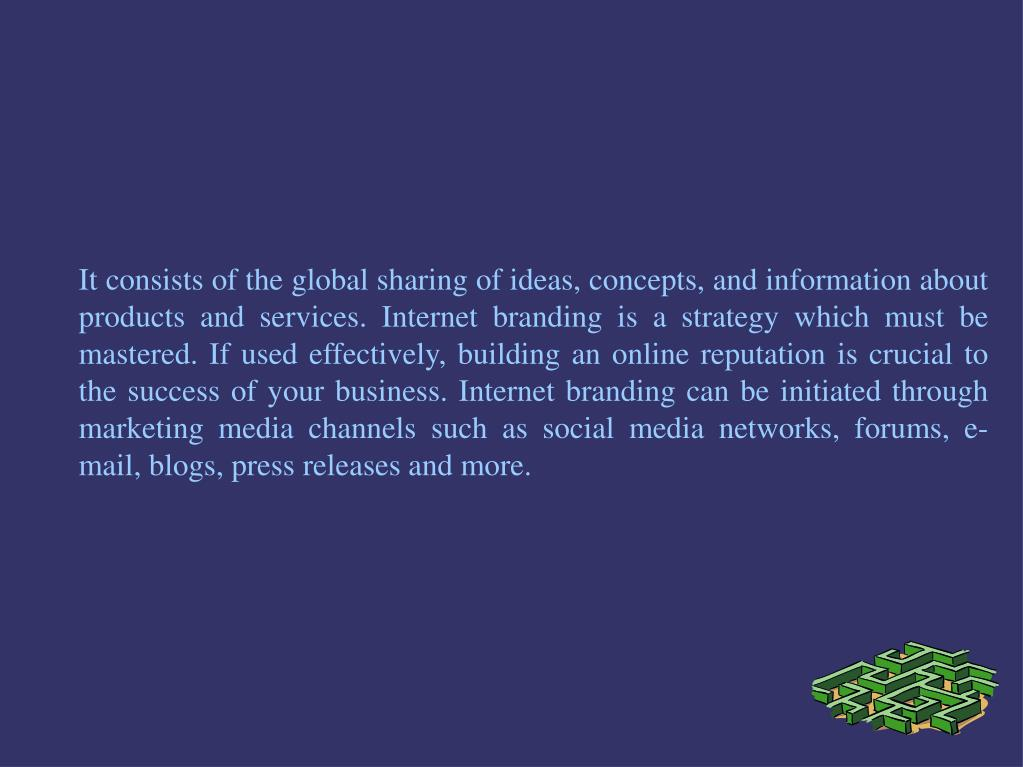 It consists of the global sharing of ideas, concepts, and information about products and services. Internet branding is a strategy which must be mastered. If used effectively, building an online reputation is crucial to the success of your business. Internet branding can be initiated through marketing media channels such as social media networks, forums, e-mail, blogs, press releases and more.