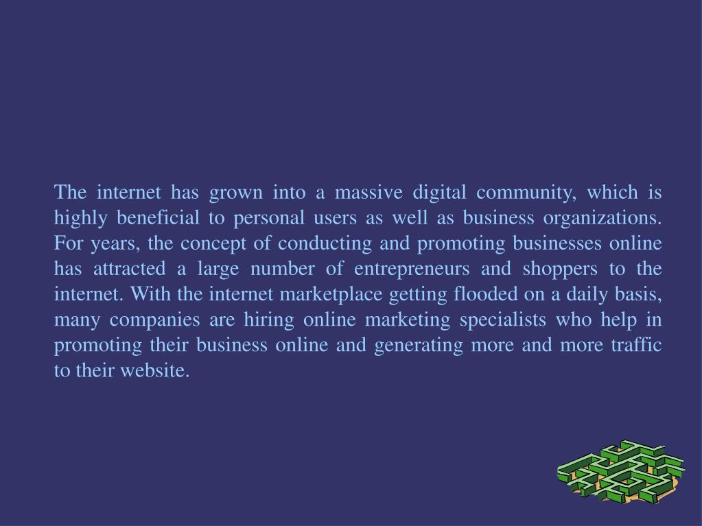 The internet has grown into a massive digital community, which is highly beneficial to personal users as well as business organizations. For years, the concept of conducting and promoting businesses online has attracted a large number of entrepreneurs and shoppers to the internet. With the internet marketplace getting flooded on a daily basis, many companies are hiring online marketing specialists who help in promoting their business online and generating more and more traffic to their website.