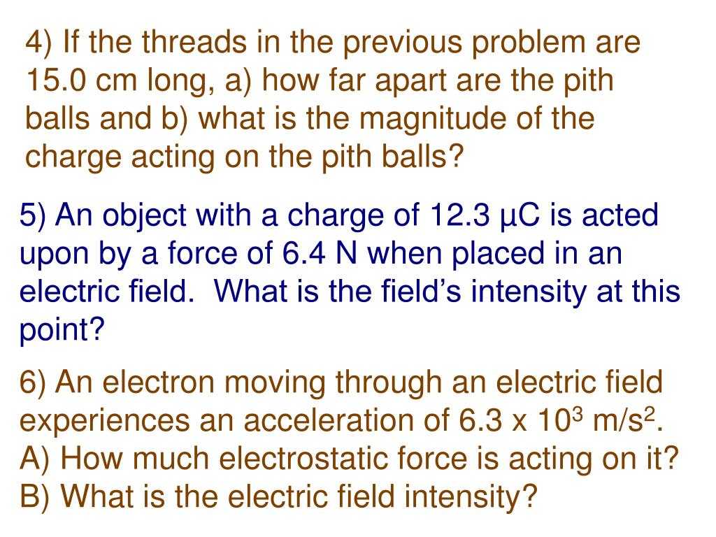 4) If the threads in the previous problem are 15.0 cm long, a) how far apart are the pith balls and b) what is the magnitude of the charge acting on the pith balls?