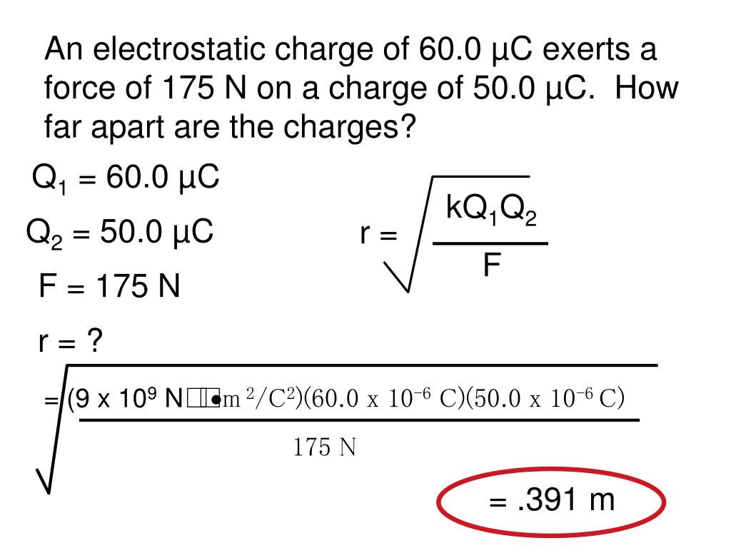 An electrostatic charge of 60.0 µC exerts a force of 175 N on a charge of 50.0 µC.  How far apart are the charges?