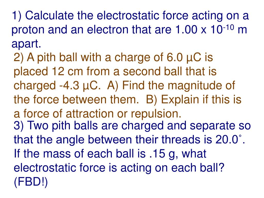 1) Calculate the electrostatic force acting on a proton and an electron that are 1.00 x 10