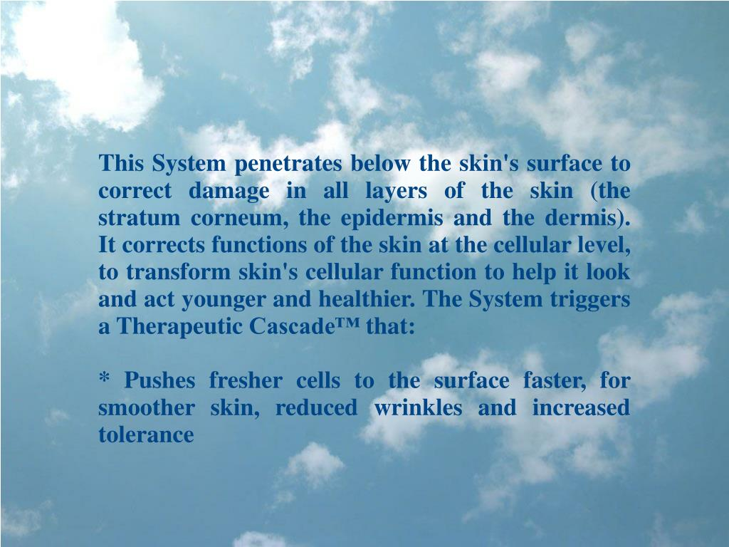 This System penetrates below the skin's surface to correct damage in all layers of the skin (the stratum corneum, the epidermis and the dermis). It corrects functions of the skin at the cellular level, to transform skin's cellular function to help it look and act younger and healthier. The System triggers a Therapeutic Cascade™ that: