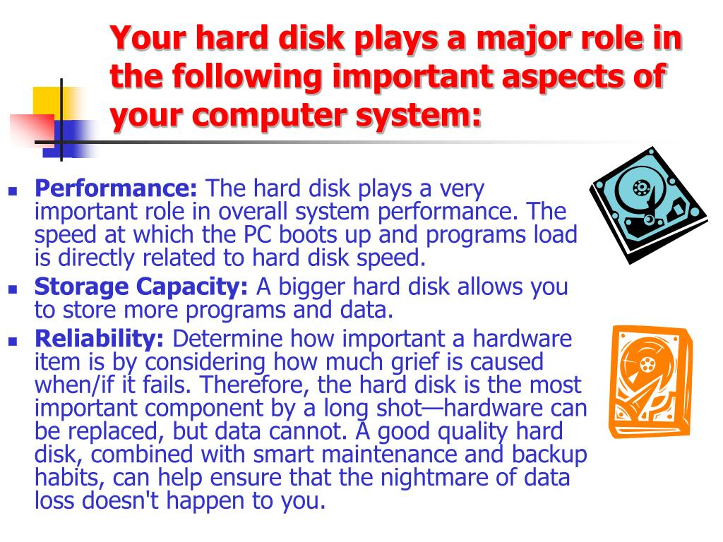 Your hard disk plays a major role in the following important aspects of your computer system: