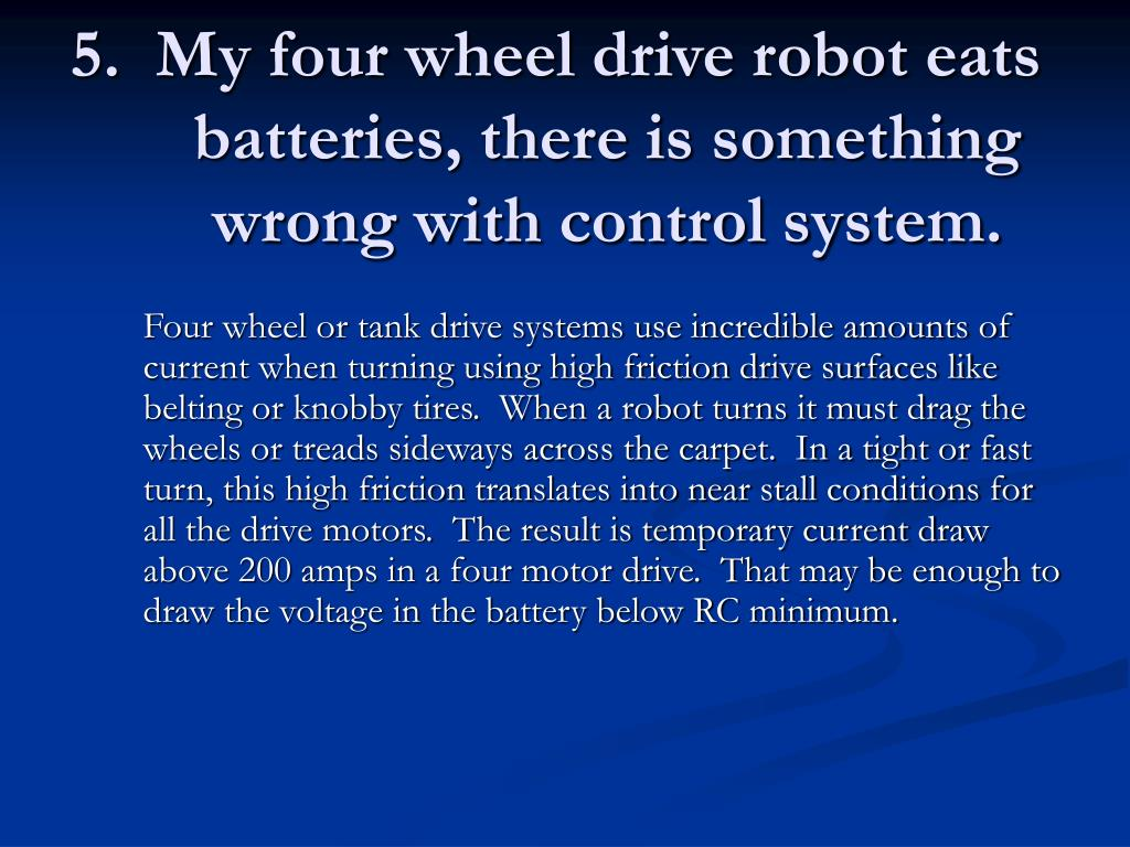 5.  My four wheel drive robot eats batteries, there is something wrong with control system.