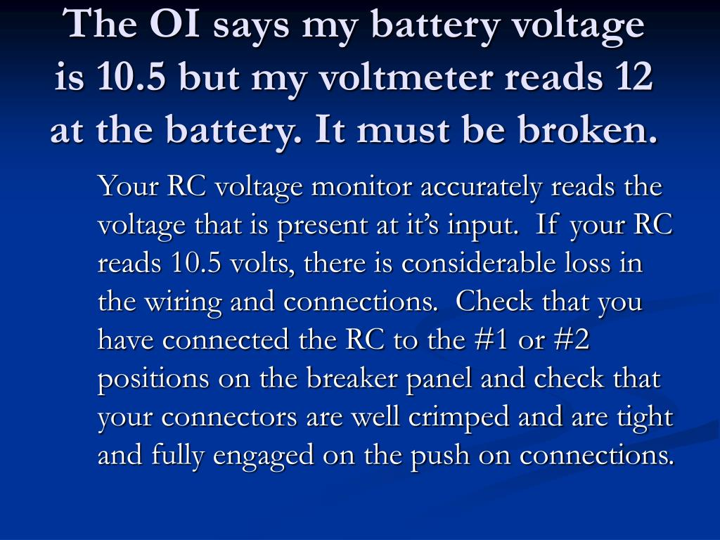 The OI says my battery voltage is 10.5 but my voltmeter reads 12 at the battery. It must be broken.