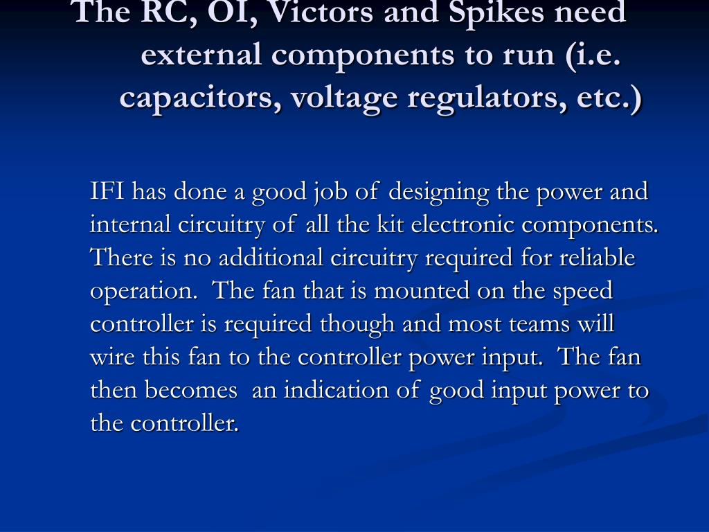 The RC, OI, Victors and Spikes need external components to run (i.e. capacitors, voltage regulators, etc.)