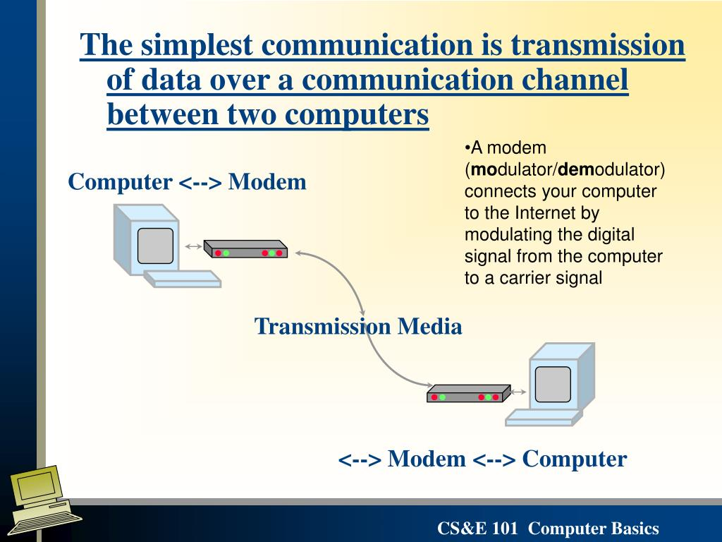 The simplest communication is transmission of data over a communication channel between two computers