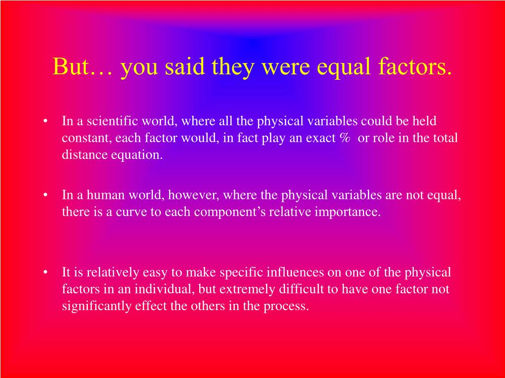 But… you said they were equal factors.