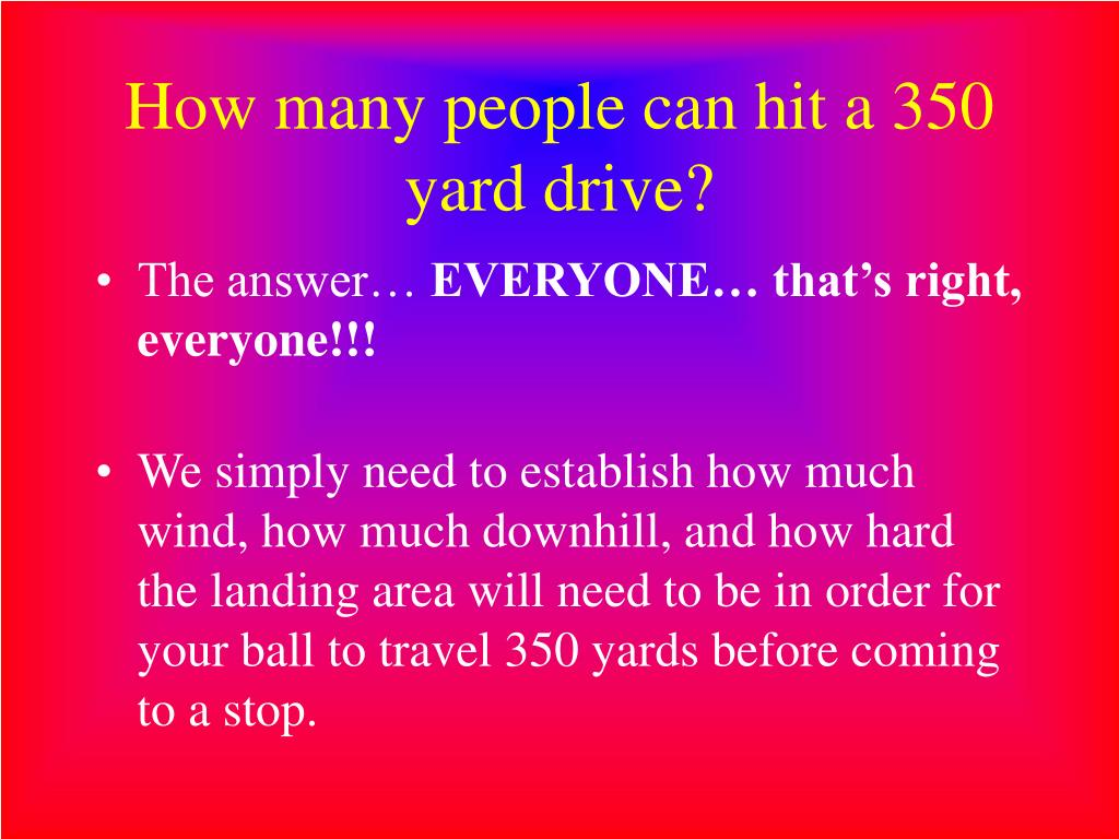 How many people can hit a 350 yard drive?