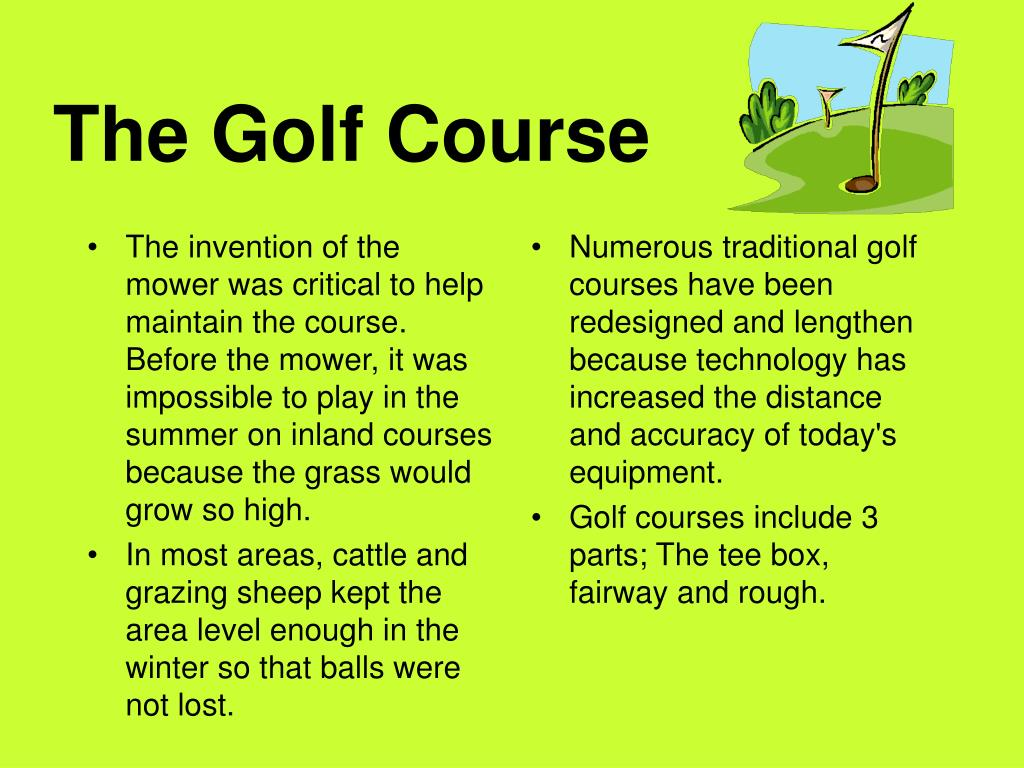 The invention of the mower was critical to help maintain the course. Before the mower, it was impossible to play in the summer on inland courses because the grass would grow so high.