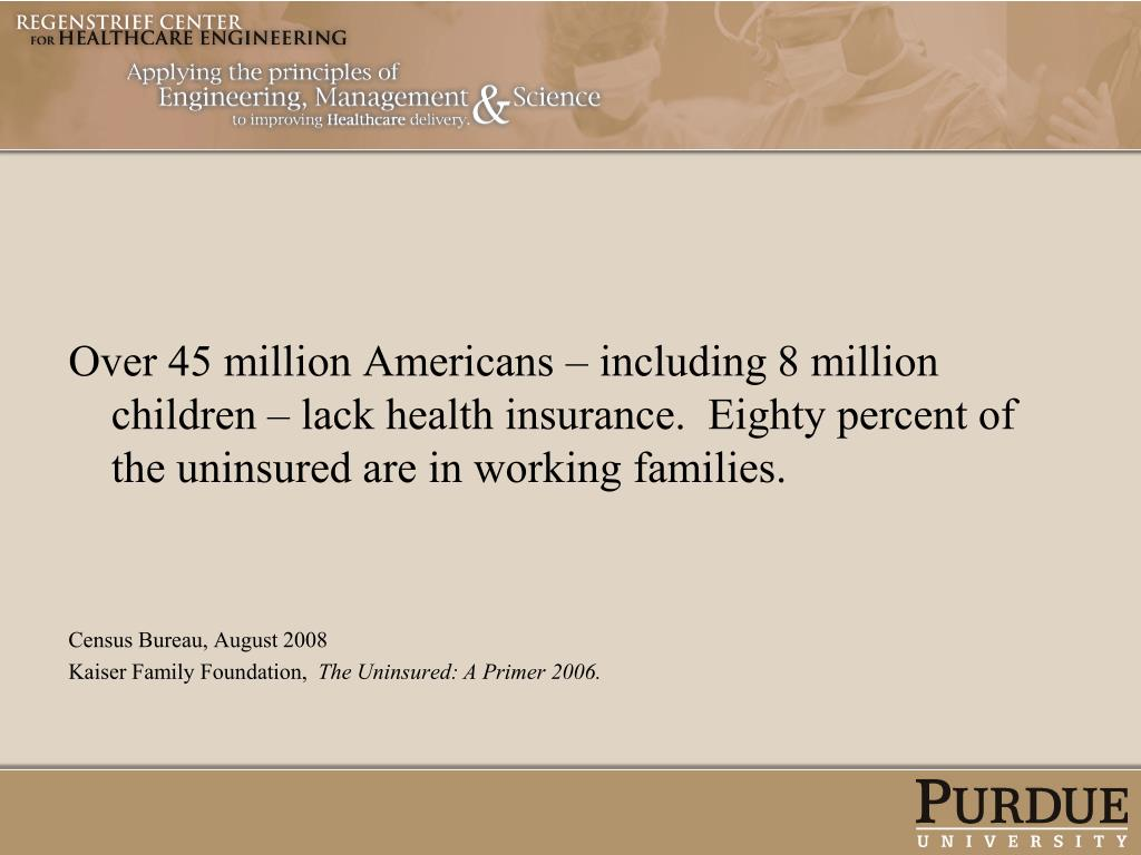 Over 45 million Americans – including 8 million children – lack health insurance.  Eighty percent of the uninsured are in working families.