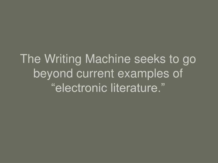 The writing machine seeks to go beyond current examples of electronic literature