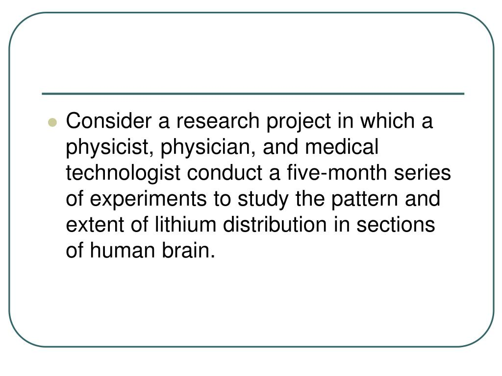 Consider a research project in which a physicist, physician, and medical technologist conduct a five-month series of experiments to study the pattern and extent of lithium distribution in sections of human brain.
