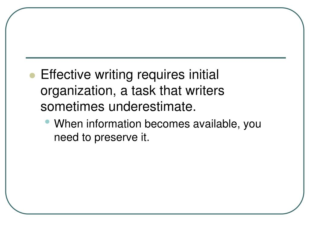 Effective writing requires initial organization, a task that writers sometimes underestimate.