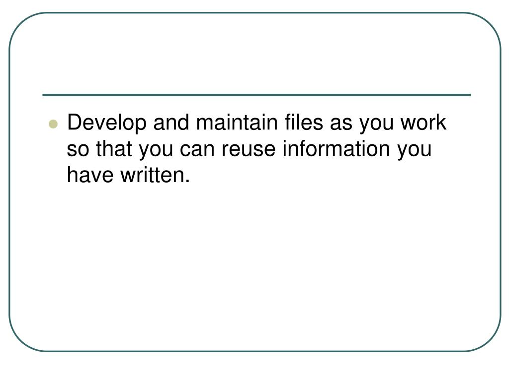 Develop and maintain files as you work so that you can reuse information you have written.