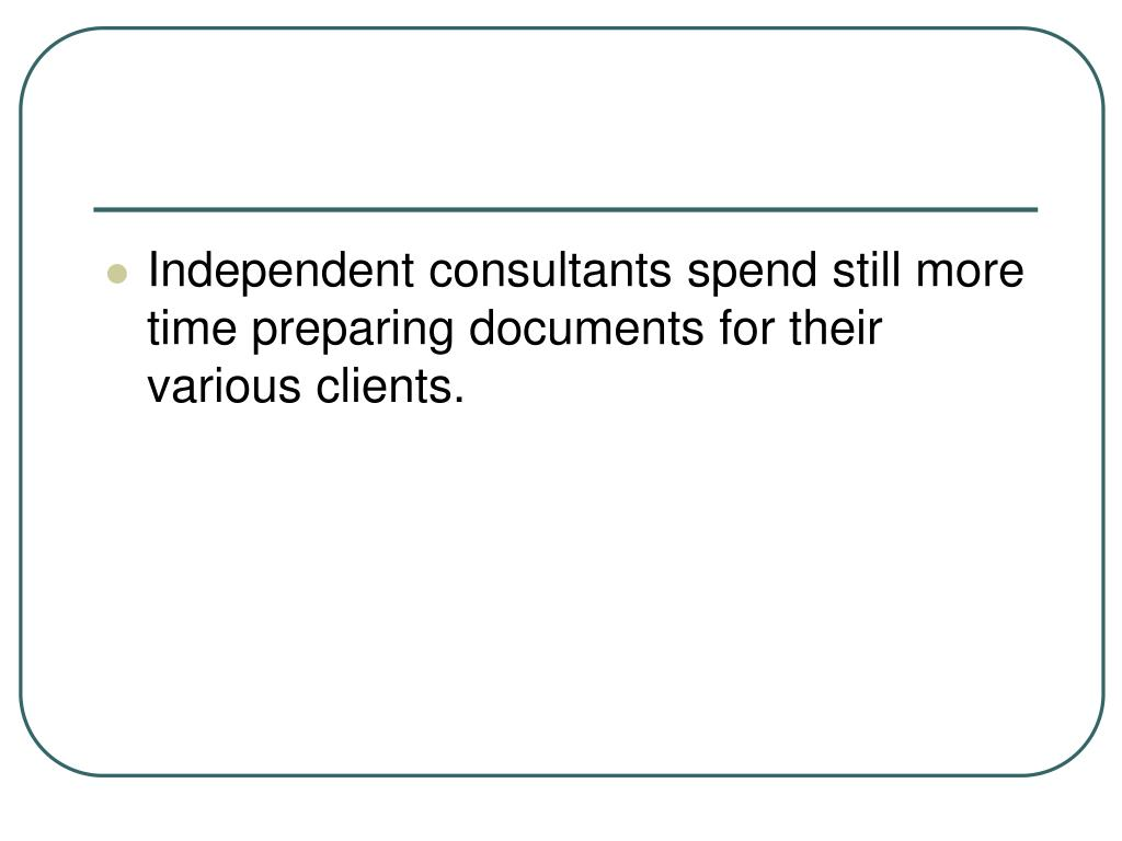 Independent consultants spend still more time preparing documents for their various clients.