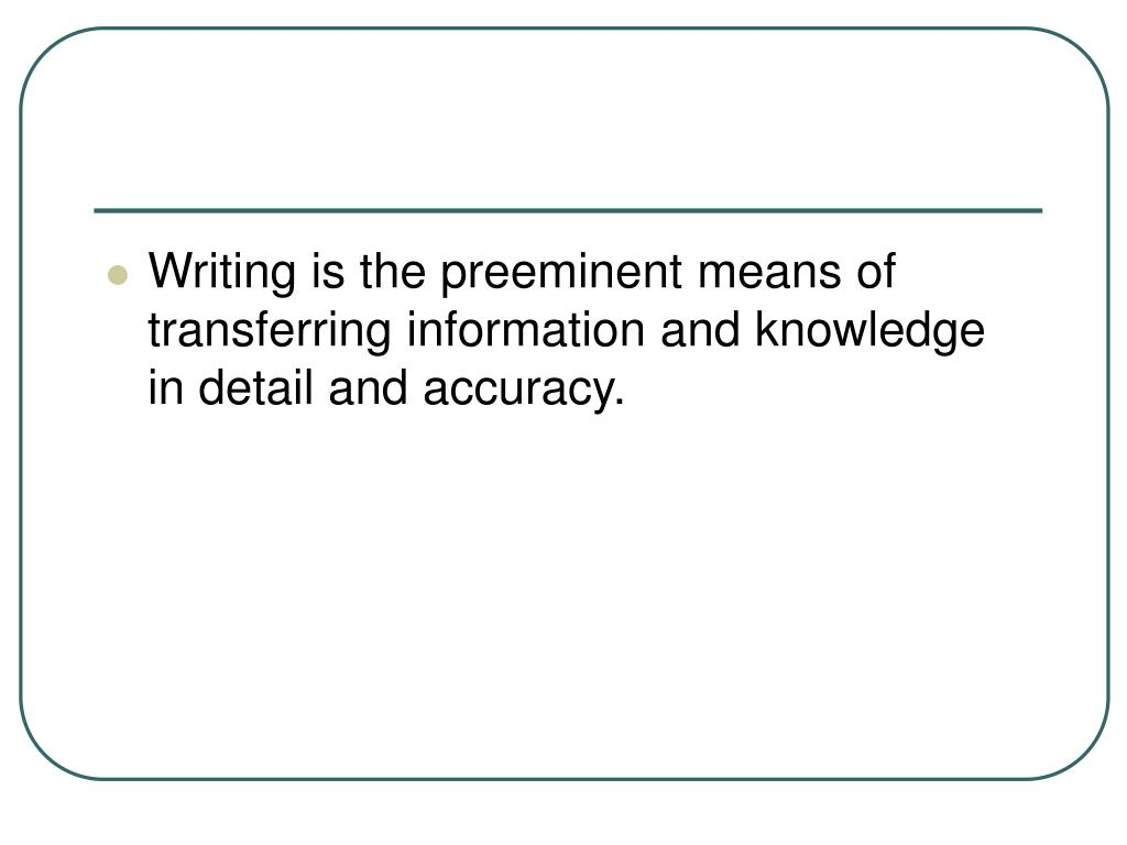Writing is the preeminent means of transferring information and knowledge in detail and accuracy.