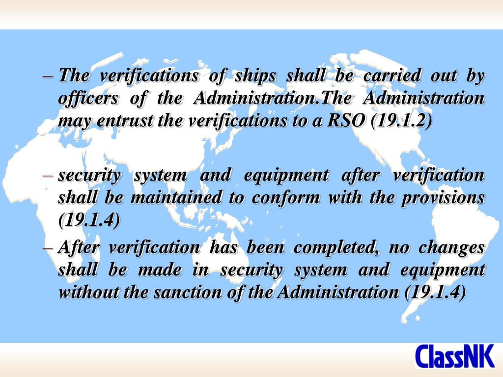 The verifications of ships shall be carried out by officers of the Administration.The Administration may entrust the verifications to a RSO (19.1.2)
