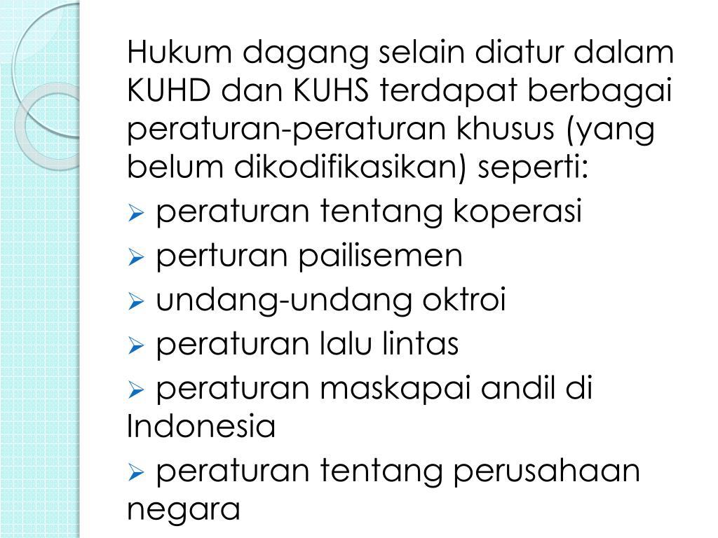 Hukum dagang selain diatur dalam KUHD dan KUHS terdapat berbagai peraturan-peraturan khusus (yang belum dikodifikasikan) seperti: