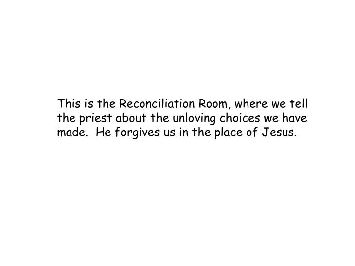 This is the Reconciliation Room, where we tell the priest about the unloving choices we have made.  He forgives us in the place of Jesus.