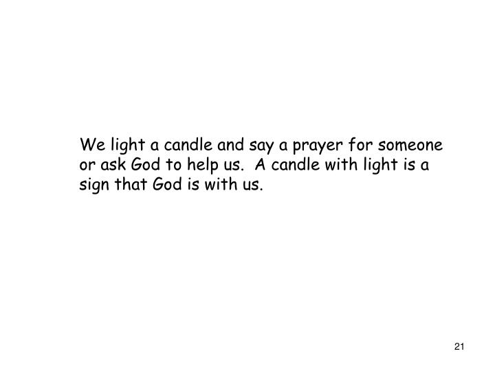 We light a candle and say a prayer for someone or ask God to help us.  A candle with light is a sign that God is with us.
