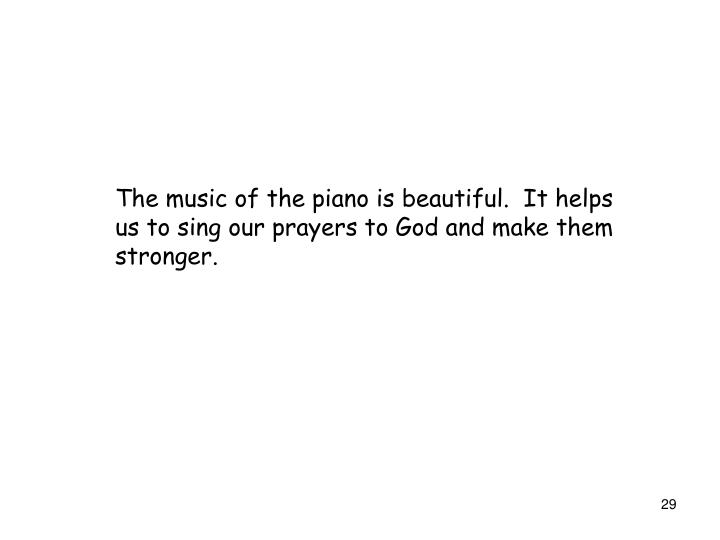 The music of the piano is beautiful.  It helps us to sing our prayers to God and make them stronger.