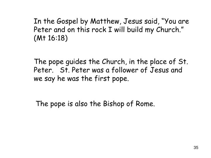 "In the Gospel by Matthew, Jesus said, ""You are Peter and on this rock I will build my Church."" (Mt 16:18)"