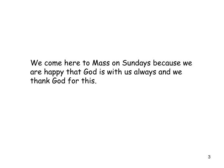 We come here to Mass on Sundays because we are happy that God is with us always and we thank God for this.