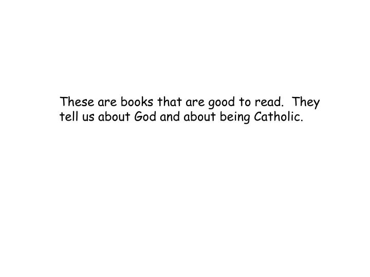 These are books that are good to read.  They tell us about God and about being Catholic.