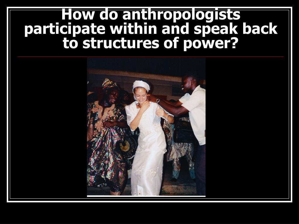 How do anthropologists participate within and speak back to structures of power?