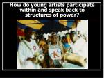 how do young artists participate within and speak back to structures of power