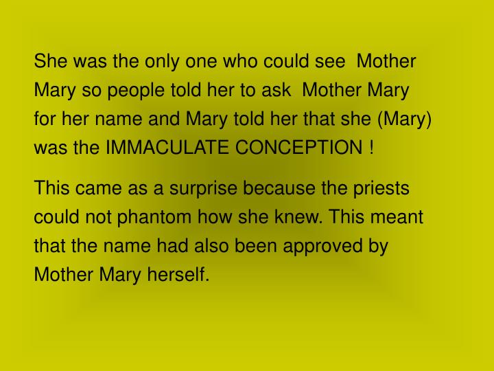 She was the only one who could see  Mother Mary so people told her to ask  Mother Mary for her name and Mary told her that she (Mary) was the IMMACULATE CONCEPTION !