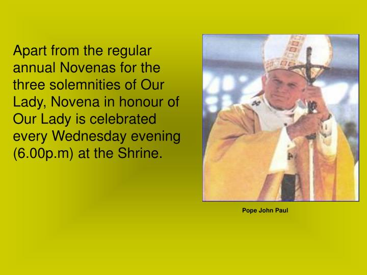 Apart from the regular annual Novenas for the three solemnities of Our Lady, Novena in honour of Our Lady is celebrated every Wednesday evening (6.00p.m) at the Shrine.