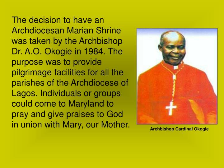 The decision to have an Archdiocesan Marian Shrine was taken by the Archbishop Dr. A.O. Okogie in 1984. The purpose was to provide pilgrimage facilities for all the parishes of the Archdiocese of Lagos. Individuals or groups could come to Maryland to pray and give praises to God in union with Mary, our Mother.