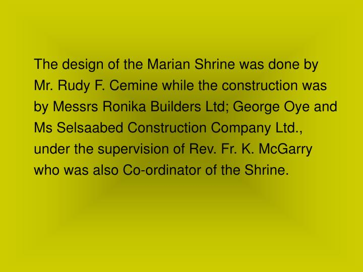The design of the Marian Shrine was done by Mr. Rudy F. Cemine while the construction was by Messrs Ronika Builders Ltd; George Oye and Ms Selsaabed Construction Company Ltd., under the supervision of Rev. Fr. K. McGarry who was also Co-ordinator of the Shrine.
