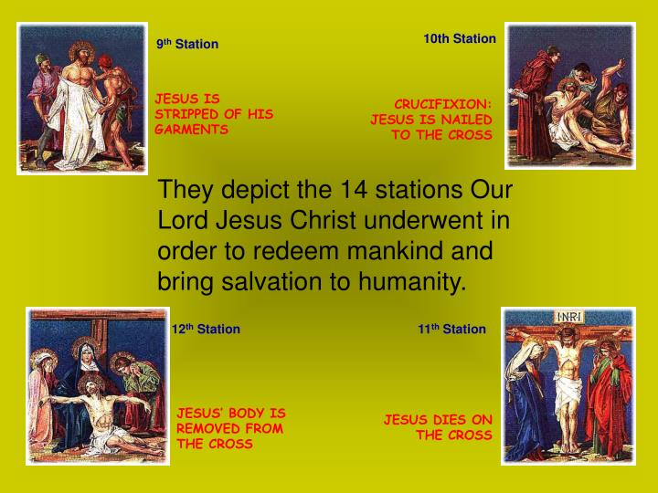 They depict the 14 stations Our Lord Jesus Christ underwent in order to redeem mankind and bring salvation to humanity.
